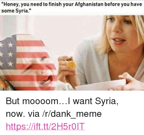 """Dank, Meme, and Afghanistan: Honey. you need to finish your Afghanistan before you have  some Syria."""" <p>But moooom…I want Syria, now. via /r/dank_meme <a href=""""https://ift.tt/2H5r0IT"""">https://ift.tt/2H5r0IT</a></p>"""