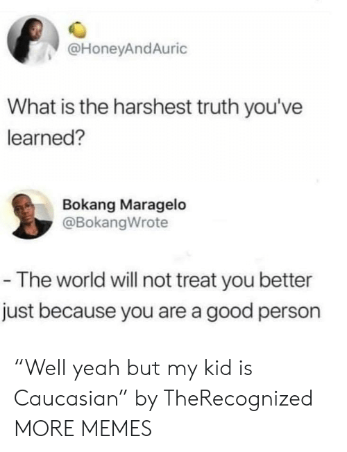 "Dank, Memes, and Target: @HoneyAndAuric  What is the harshest truth you've  learned?  Bokang Maragelo  @BokangWrote  -The world will not treat you better  just because you are a good person ""Well yeah but my kid is Caucasian"" by TheRecognized MORE MEMES"