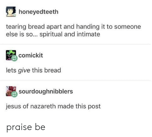 Jesus, Bread, and Nazareth: honeyedteeth  tearing bread apart and handing it to someone  else is so... spiritual and intimate  comickit  lets give this bread  sourdoughnibblers  jesus of nazareth made this post praise be