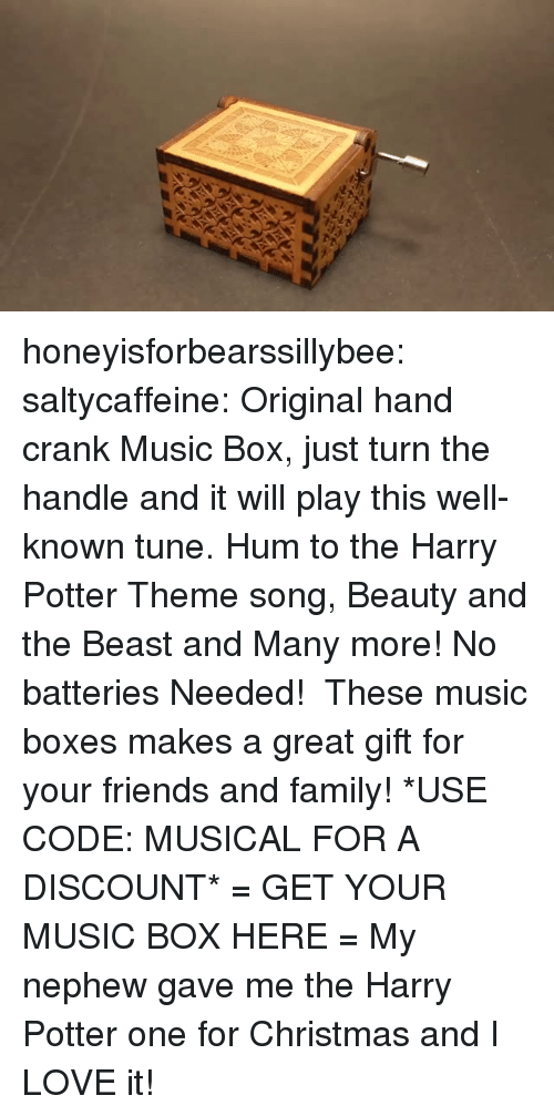 Christmas, Family, and Friends: honeyisforbearssillybee: saltycaffeine:  Original hand crank Music Box, just turn the handle and it will play this well-known tune. Hum to the Harry Potter Theme song, Beauty and the Beast and Many more! No batteries Needed!  These music boxes makes a great gift for your friends and family! *USE CODE: MUSICAL FOR A DISCOUNT* = GET YOUR MUSIC BOX HERE =   My nephew gave me the Harry Potter one for Christmas and I LOVE it!