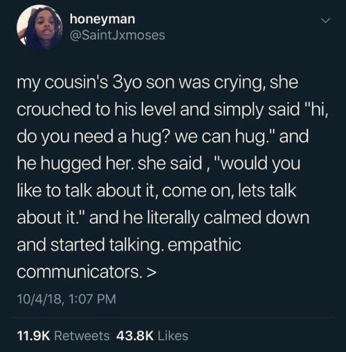 "Crying, Funny, and Tumblr: honeyman  @SaintJxmoses  my cousin's 3yo son was crying, she  crouched to his level and simply said ""hi,  do you need a hug? we can hug."" and  he hugged her. she said, ""would you  like to talk about it, come on, lets talk  about it."" and he literally calmed down  and started talking. empathic  communicators. >  10/4/18, 1:07 PM  11.9K Retweets 43.8K Likes"