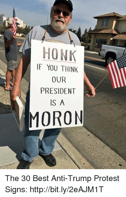 Memes, Protest, and Best: HONK  IF YOU THINK  OUR  PRESIDENT  IS A  MORON The 30 Best Anti-Trump Protest Signs: http://bit.ly/2eAJM1T