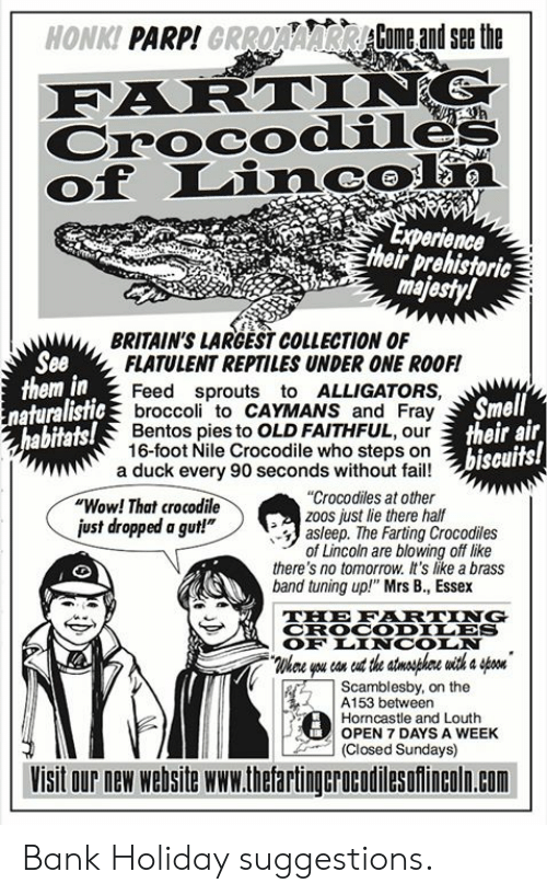 "Lincoln: HONKI PARP!GRROAAARCome andsethe  Crocodile  of Linc  erience  their prehistoric  ma  BRITAIN'S LARGEST COLLECTION OF  See  them in  FLATULENT REPTILES UNDER ONE ROOF!  Feed sprouts to ALLIGATORS,  broccoli to CAYMANS and Fray  Bentos pies to OLD FAITHFUL, our  16-foot Nile Crocodile who steps on  Smell  their air  biseuits!  naturalistic  abitats!  a duck every 90 seconds without fail!  ""Wow! That crocodile  ust dropped a gut!""  ""Crocodiles at other  zoos just lie there half  asleep. The Farting Crocodiles  of Lincoln are blowing off like  there's no tomorrow. It's like a brass  band tuning up!"" Mrs B., Essex  THE FRTING  CROCODILES  OF LINCOIN  Whee you con eut the stnsphre with a on  Scamblesby, on the  ! A153 between  Horncastle and Louth  OPEN 7 DAYS A WEEK  (Closed Sundays)  Visit our new website www.thetartingcrocodilesofincoln.com Bank Holiday suggestions."