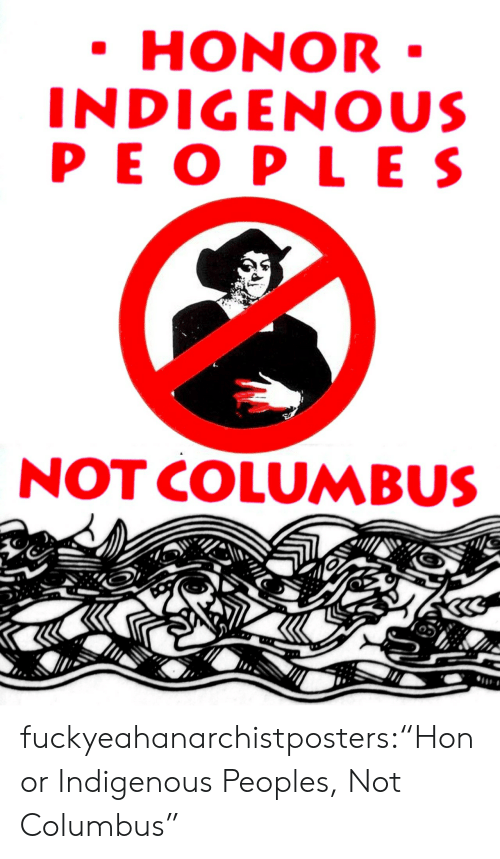 "indigenous: HONOR  INDIGENOUS  PEO PLES  NOT COLUMBUS fuckyeahanarchistposters:""Honor Indigenous Peoples, Not Columbus"""