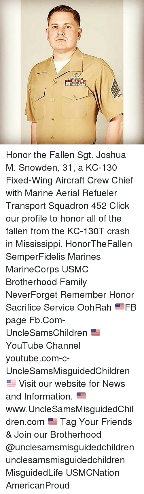 Click, Family, and Friends: Honor the Fallen Sgt. Joshua M. Snowden, 31, a KC-130 Fixed-Wing Aircraft Crew Chief with Marine Aerial Refueler Transport Squadron 452 Click our profile to honor all of the fallen from the KC-130T crash in Mississippi. HonorTheFallen SemperFidelis Marines MarineCorps USMC Brotherhood Family NeverForget Remember Honor Sacrifice Service OohRah 🇺🇸FB page Fb.Com-UncleSamsChildren 🇺🇸YouTube Channel youtube.com-c-UncleSamsMisguidedChildren 🇺🇸 Visit our website for News and Information. 🇺🇸 www.UncleSamsMisguidedChildren.com 🇺🇸 Tag Your Friends & Join our Brotherhood @unclesamsmisguidedchildren unclesamsmisguidedchildren MisguidedLife USMCNation AmericanProud