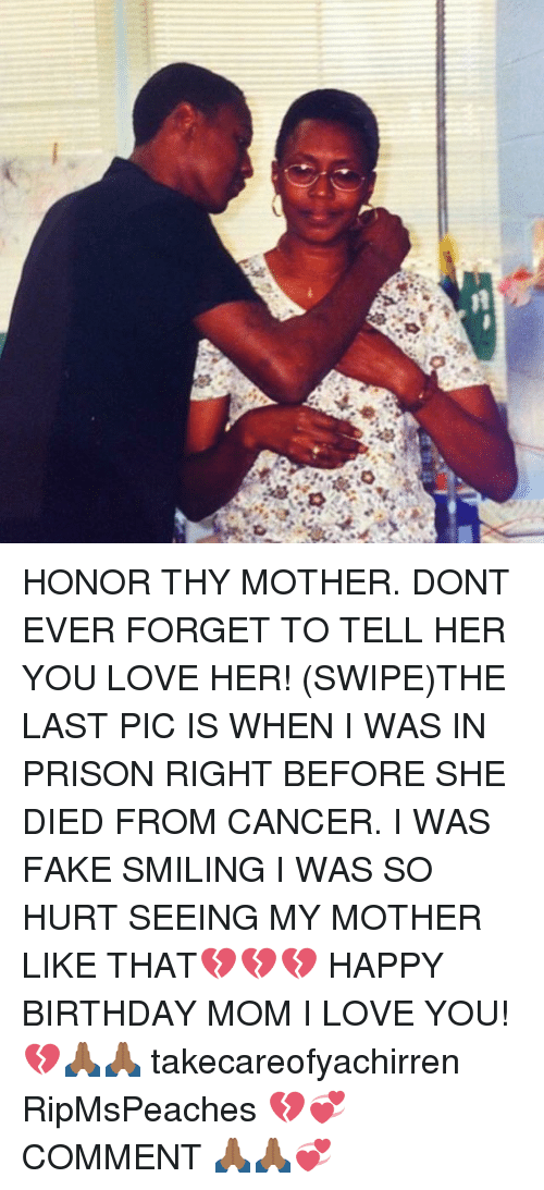 Birthday, Fake, and Love: HONOR THY MOTHER. DONT EVER FORGET TO TELL HER YOU LOVE HER! (SWIPE)THE LAST PIC IS WHEN I WAS IN PRISON RIGHT BEFORE SHE DIED FROM CANCER. I WAS FAKE SMILING I WAS SO HURT SEEING MY MOTHER LIKE THAT💔💔💔 HAPPY BIRTHDAY MOM I LOVE YOU! 💔🙏🏾🙏🏾 takecareofyachirren RipMsPeaches 💔💞 COMMENT 🙏🏾🙏🏾💞