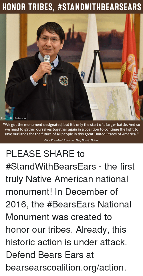 "Memes, Native American, and 🤖: HONOR TRIBES, #STANDWITHBEARSEARS  Photo: Tim Peterson  ""We got the monument designated, but it's only the start of a larger battle. And so  we need to gather ourselves together again in a coalition to continue the fight to  save our lands for the future of all people in this great United States of America.""  Vice President Jonathan Nez, Navajo Nation PLEASE SHARE to #StandWithBearsEars - the first truly Native American national monument!  In December of 2016, the #BearsEars National Monument was created to honor our tribes. Already, this historic action is under attack. Defend Bears Ears at bearsearscoalition.org/action."