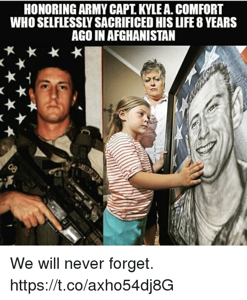 Life, Memes, and Army: HONORING ARMY CAPT. KYLE A. COMFORT  WHO SELFLESSLY SACRIFICED HIS LIFE 8 YEARS  AGO IN AFGHANISTAN We will never forget. https://t.co/axho54dj8G