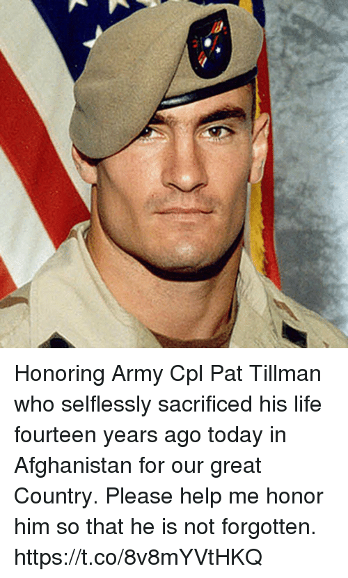 Life, Memes, and Army: Honoring Army Cpl Pat Tillman who selflessly sacrificed his life fourteen years ago today in Afghanistan for our great Country.  Please help me honor him so that he is not forgotten. https://t.co/8v8mYVtHKQ