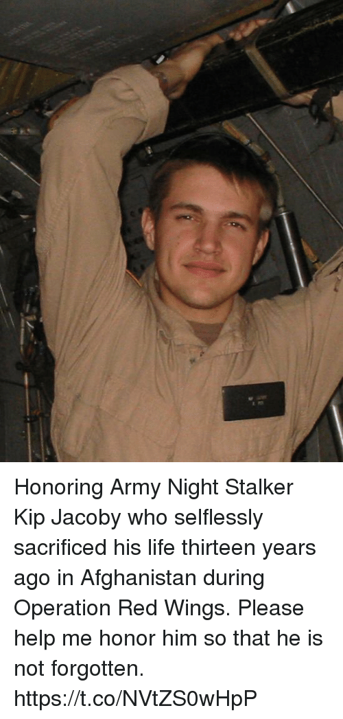 Kip, Life, and Memes: Honoring Army Night Stalker Kip Jacoby who selflessly sacrificed his life thirteen years ago in Afghanistan during Operation Red Wings. Please help me honor him so that he is not forgotten. https://t.co/NVtZS0wHpP