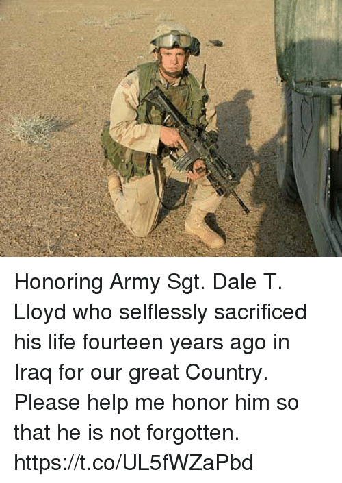 Life, Memes, and Army: Honoring Army Sgt. Dale T. Lloyd who selflessly sacrificed his life fourteen years ago in Iraq for our great Country. Please help me honor him so that he is not forgotten. https://t.co/UL5fWZaPbd