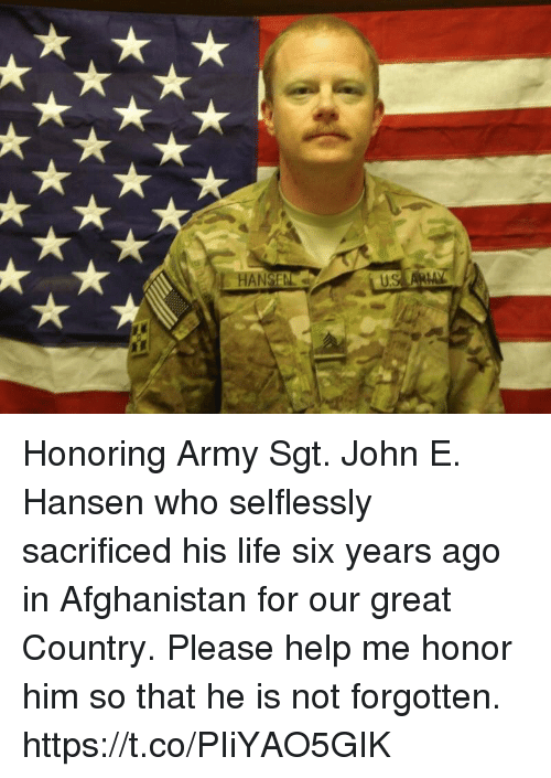Life, Memes, and Army: Honoring Army Sgt. John E. Hansen who selflessly sacrificed his life six years ago in Afghanistan for our great Country. Please help me honor him so that he is not forgotten. https://t.co/PIiYAO5GIK