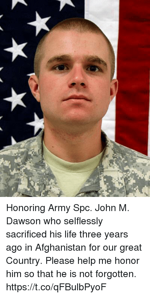 Life, Memes, and Army: Honoring Army Spc. John M. Dawson who selflessly sacrificed his life three years ago in Afghanistan for our great Country.  Please help me honor him so that he is not forgotten. https://t.co/qFBulbPyoF