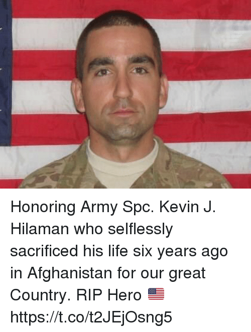 Life, Memes, and Army: Honoring Army Spc. Kevin J. Hilaman who selflessly sacrificed his life six years ago in Afghanistan for our great Country. RIP Hero 🇺🇸 https://t.co/t2JEjOsng5