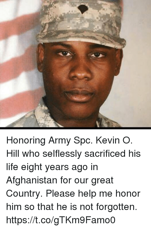 Life, Memes, and Army: Honoring Army Spc. Kevin O. Hill who selflessly sacrificed his life eight years ago in Afghanistan for our great Country. Please help me honor him so that he is not forgotten. https://t.co/gTKm9Famo0