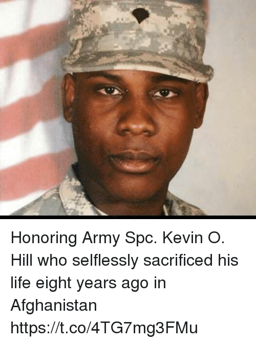 Life, Memes, and Army: Honoring Army Spc. Kevin O. Hill who selflessly sacrificed his life eight years ago in Afghanistan https://t.co/4TG7mg3FMu