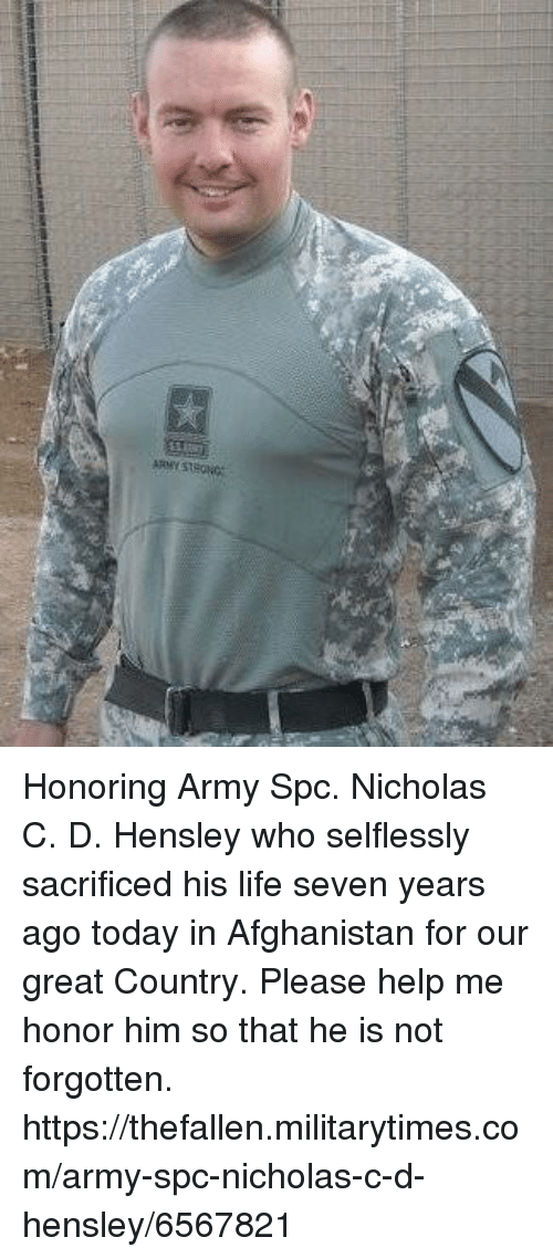 Life, Memes, and Army: Honoring Army Spc. Nicholas C. D. Hensley who selflessly sacrificed his life  seven years ago today in Afghanistan  for our great Country.  Please help me  honor him so that he is not forgotten.  https://thefallen.militarytimes.com/army-spc-nicholas-c-d-hensley/6567821