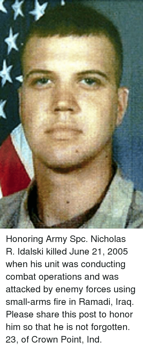 Fire, Memes, and Army: Honoring Army Spc. Nicholas R. Idalski killed June 21, 2005 when his unit was conducting combat operations and was attacked by enemy forces using small-arms fire in Ramadi, Iraq. Please share this post to honor him so that he is not forgotten. 23, of Crown Point, Ind.