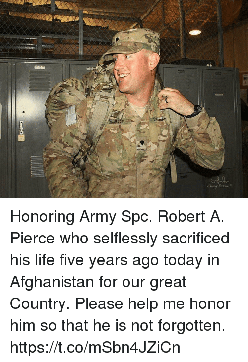 Life, Memes, and Army: Honoring Army Spc. Robert A. Pierce who selflessly sacrificed his life five years ago today in Afghanistan for our great Country. Please help me honor him so that he is not forgotten. https://t.co/mSbn4JZiCn