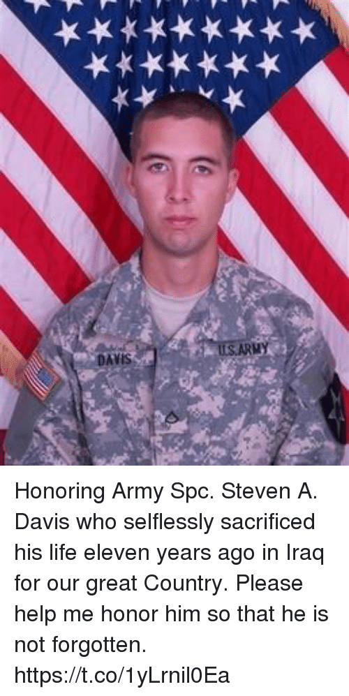 Life, Memes, and Army: Honoring Army Spc. Steven A. Davis who selflessly sacrificed his life eleven years ago in Iraq for our great Country. Please help me honor him so that he is not forgotten. https://t.co/1yLrnil0Ea