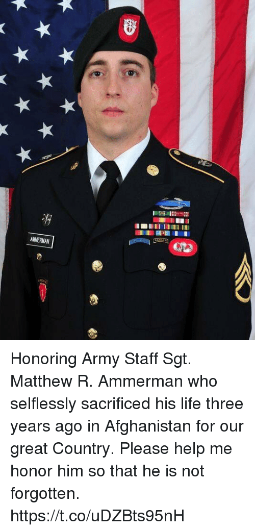 Life, Memes, and Army: Honoring Army Staff Sgt. Matthew R. Ammerman who selflessly sacrificed his life three years ago in Afghanistan for our great Country.  Please help me honor him so that he is not forgotten. https://t.co/uDZBts95nH