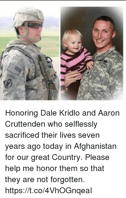 Memes, Afghanistan, and Help: Honoring Dale Kridlo and Aaron Cruttenden who selflessly sacrificed their lives seven years ago today in Afghanistan for our great Country.  Please help me honor them so that they are not forgotten. https://t.co/4VhOGnqeaI