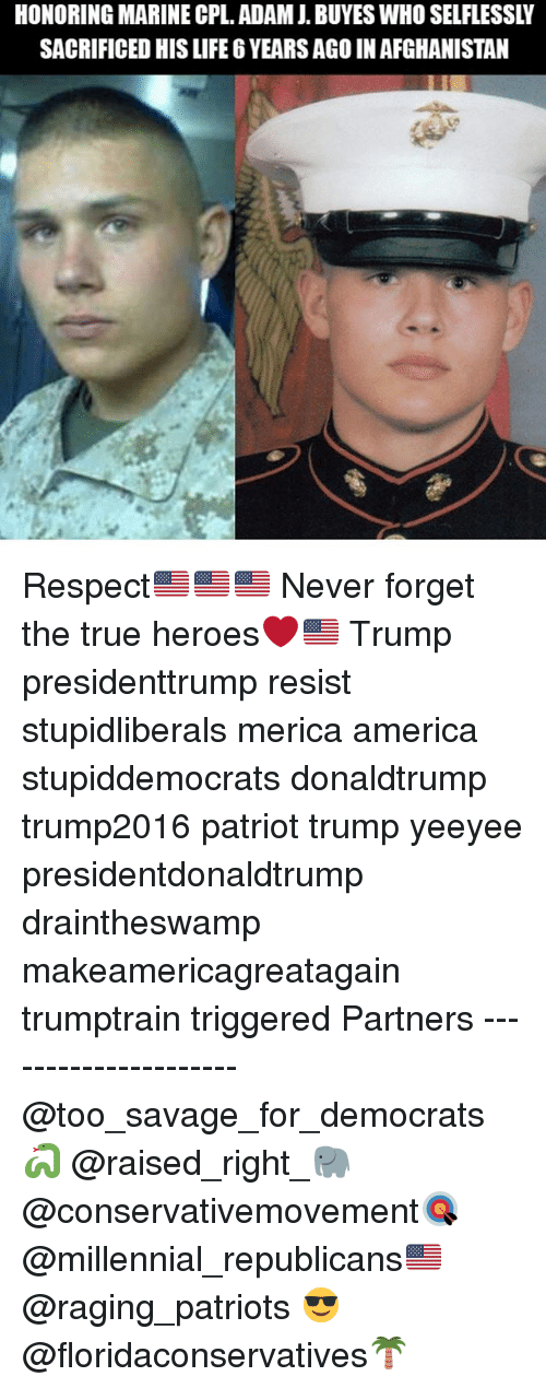 America, Life, and Memes: HONORING MARINE CPL. ADAMJ. BUYES WHO SELFLESSLY  SACRIFICED HIS LIFE 6 YEARS AGO IN AFGHANISTAN Respect🇺🇸🇺🇸🇺🇸 Never forget the true heroes❤️🇺🇸 Trump presidenttrump resist stupidliberals merica america stupiddemocrats donaldtrump trump2016 patriot trump yeeyee presidentdonaldtrump draintheswamp makeamericagreatagain trumptrain triggered Partners --------------------- @too_savage_for_democrats🐍 @raised_right_🐘 @conservativemovement🎯 @millennial_republicans🇺🇸 @raging_patriots 😎 @floridaconservatives🌴