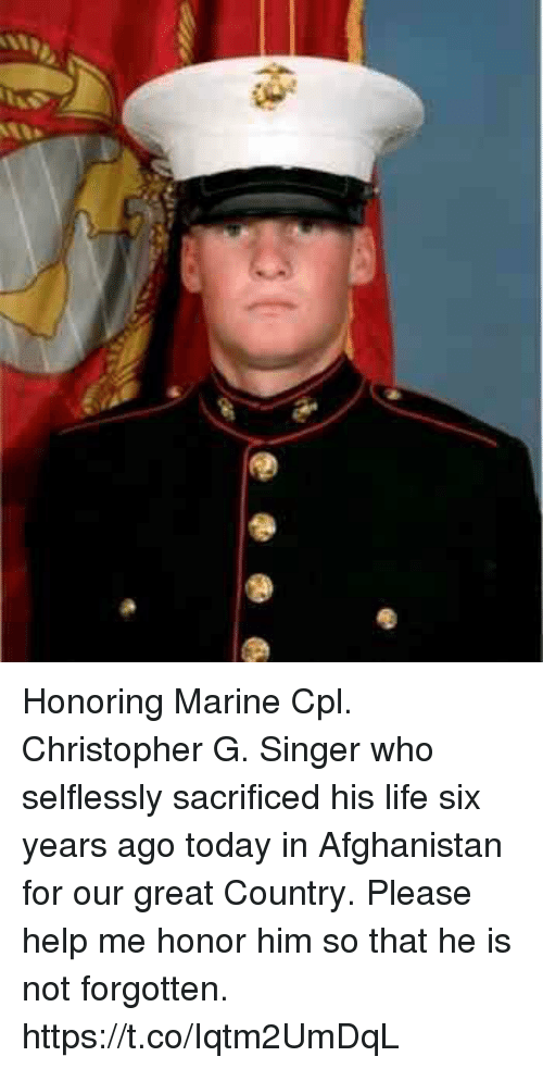 Life, Memes, and Afghanistan: Honoring Marine Cpl. Christopher G. Singer who selflessly sacrificed his life six years ago today in Afghanistan for our great Country. Please help me honor him so that he is not forgotten. https://t.co/Iqtm2UmDqL