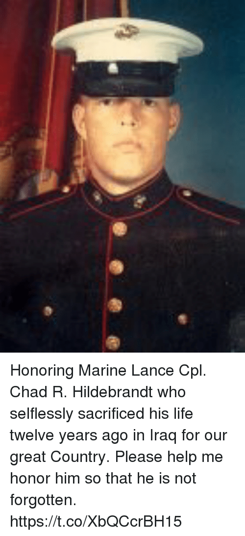 Life, Memes, and Help: Honoring Marine Lance Cpl. Chad R. Hildebrandt who selflessly sacrificed his life twelve years ago in Iraq for our great Country.  Please help me honor him so that he is not forgotten. https://t.co/XbQCcrBH15
