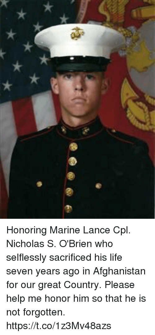 Life, Memes, and Afghanistan: Honoring Marine Lance Cpl. Nicholas S. O'Brien who selflessly sacrificed his life seven years ago in Afghanistan for our great Country. Please help me honor him so that he is not forgotten. https://t.co/1z3Mv48azs