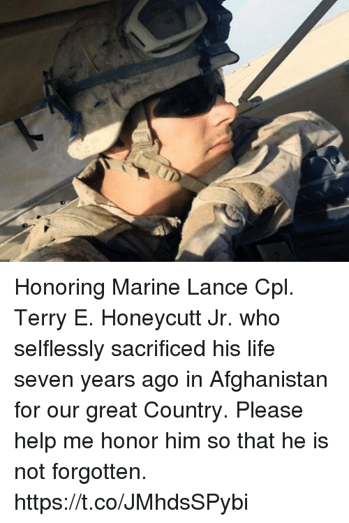 Life, Memes, and Afghanistan: Honoring Marine Lance Cpl. Terry E. Honeycutt Jr. who selflessly sacrificed his life seven years ago in Afghanistan for our great Country. Please help me honor him so that he is not forgotten. https://t.co/JMhdsSPybi