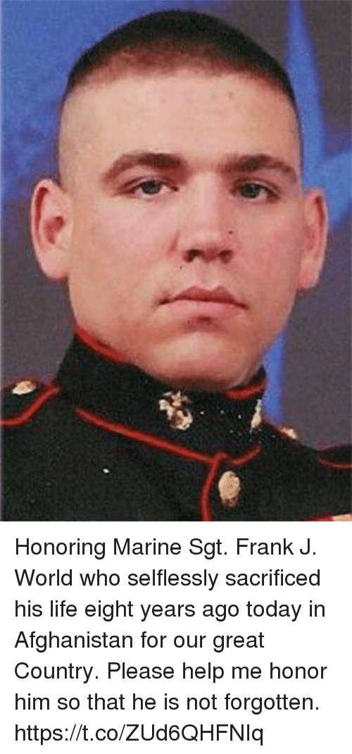 Life, Memes, and Afghanistan: Honoring Marine Sgt. Frank J. World who selflessly sacrificed his life eight years ago today in Afghanistan for our great Country. Please help me honor him so that he is not forgotten. https://t.co/ZUd6QHFNIq