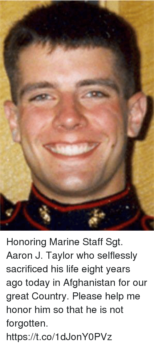 Life, Memes, and Afghanistan: Honoring Marine Staff Sgt. Aaron J. Taylor who selflessly sacrificed his life eight years ago today in Afghanistan for our great Country.  Please help me honor him so that he is not forgotten. https://t.co/1dJonY0PVz