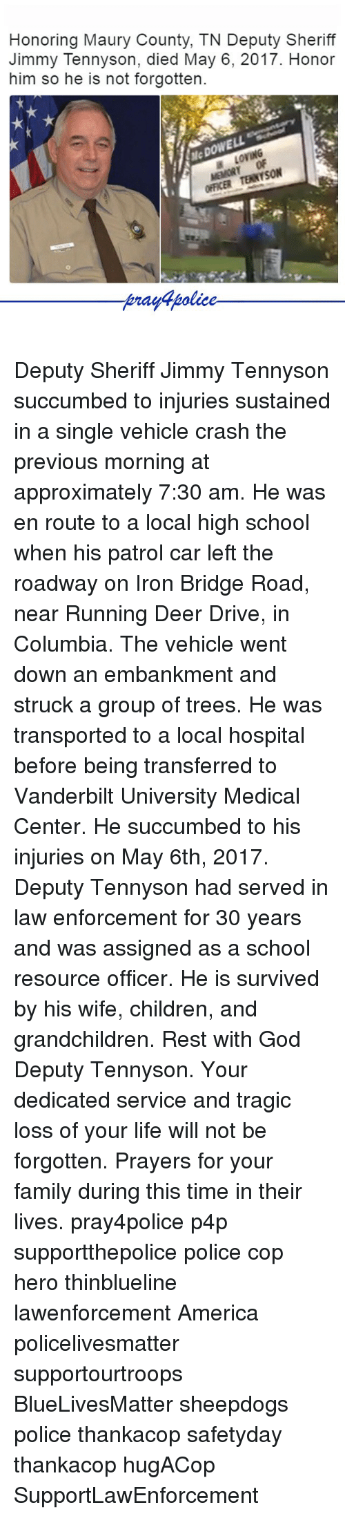 America, Children, and Deer: Honoring Maury County, TN Deputy Sheriff  Jimmy Tennyson, died May 6, 2017. Honor  him so he is not forgotten.  McDOWELL  OFFICER TENTSON  police Deputy Sheriff Jimmy Tennyson succumbed to injuries sustained in a single vehicle crash the previous morning at approximately 7:30 am. He was en route to a local high school when his patrol car left the roadway on Iron Bridge Road, near Running Deer Drive, in Columbia. The vehicle went down an embankment and struck a group of trees. He was transported to a local hospital before being transferred to Vanderbilt University Medical Center. He succumbed to his injuries on May 6th, 2017. Deputy Tennyson had served in law enforcement for 30 years and was assigned as a school resource officer. He is survived by his wife, children, and grandchildren. Rest with God Deputy Tennyson. Your dedicated service and tragic loss of your life will not be forgotten. Prayers for your family during this time in their lives. pray4police p4p supportthepolice police cop hero thinblueline lawenforcement America policelivesmatter supportourtroops BlueLivesMatter sheepdogs police thankacop safetyday thankacop hugACop SupportLawEnforcement