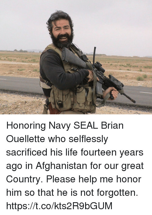 Life, Memes, and Afghanistan: Honoring Navy SEAL Brian Ouellette who selflessly sacrificed his life fourteen years ago in Afghanistan for our great Country. Please help me honor him so that he is not forgotten. https://t.co/kts2R9bGUM