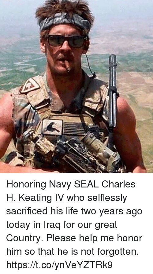 Life, Memes, and Help: Honoring Navy SEAL Charles H. Keating IV who selflessly sacrificed his life two years ago today in Iraq for our great Country. Please help me honor him so that he is not forgotten. https://t.co/ynVeYZTRk9