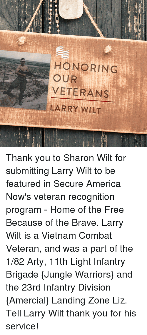 Brigading: HONORING  OUR  VETERANS  LARRY WILT Thank you to Sharon Wilt for submitting Larry Wilt to be featured in Secure America Now's veteran recognition program - Home of the Free Because of the Brave.   Larry Wilt is a Vietnam Combat Veteran, and was a part of the 1/82 Arty, 11th Light Infantry Brigade {Jungle Warriors} and the 23rd Infantry Division {Amercial} Landing Zone Liz.  Tell Larry Wilt thank you for his service!