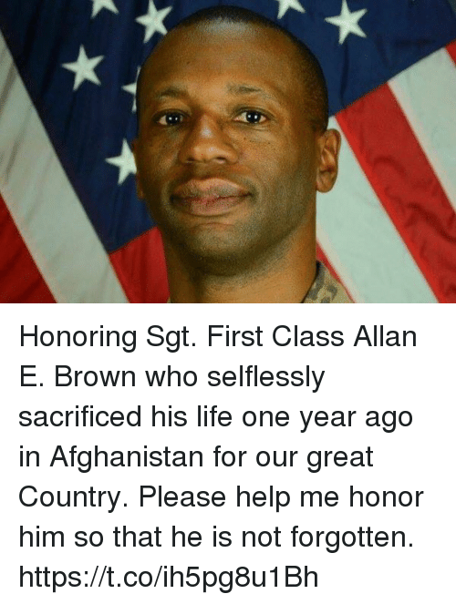 Life, Memes, and Afghanistan: Honoring Sgt. First Class Allan E. Brown who selflessly sacrificed his life one year ago in Afghanistan for our great Country. Please help me honor him so that he is not forgotten. https://t.co/ih5pg8u1Bh