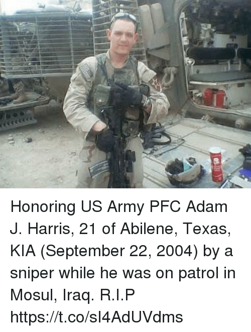 Memes, Army, and Iraq: Honoring US Army PFC Adam J. Harris, 21 of Abilene, Texas, KIA (September 22, 2004) by a sniper while he was on patrol in Mosul, Iraq. R.I.P https://t.co/sI4AdUVdms