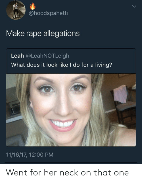 What Does It Look Like I Do For A Living: @hoodspahetti  Make rape allegations  Leah @LeahNOTLeigh  What does it look like I do for a living?  11/16/17, 12:00 PM Went for her neck on that one