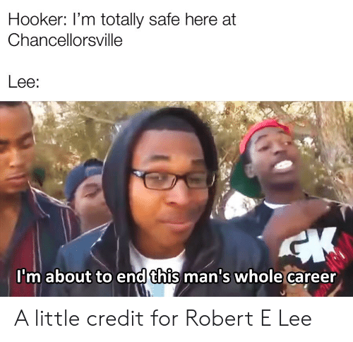 Hookers, History, and Robert E Lee: Hooker: I'm totally safe here at  Chancellorsville  Lee:  CK  I'm about to end this man's whole career A little credit for Robert E Lee