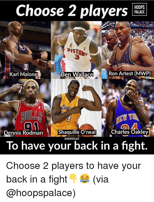 Memes, Shaquille, and Shaquille O'Neal: HOOPS  PALACE  Choose 2 players  PISTON  PISTON  Ben Wallace  Ron Artest (MWP)  Karl Malone  AULL  Shaquille O'neal  Charles Oakley  nnis Rodman  @HOOPSPALACE  To have your back in a fight. Choose 2 players to have your back in a fight👇😂 (via @hoopspalace)