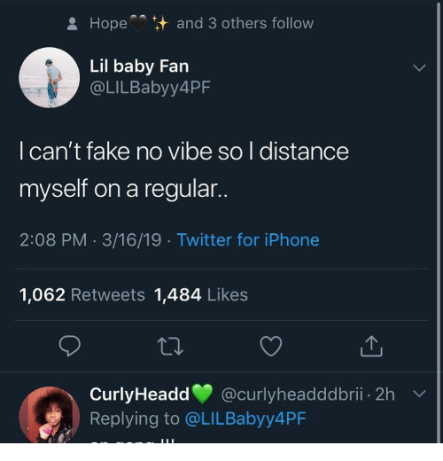 Fake, Iphone, and Twitter: Hope  and 3 others follow  Lil baby Fan  @LILBabyy4PF  l can't fake no vibe so l distance  myself on a regular..  2:08 PM 3/16/19 Twitter for iPhone  1,062 Retweets 1,484 Likes  CurlyHeadd @curlyheadddbrii. 2h  Replying to @LILBabyy4PF