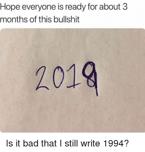 Bad, Memes, and Bullshit: Hope everyone is ready for about 3  months of this bullshit  2019 Is it bad that I still write 1994?