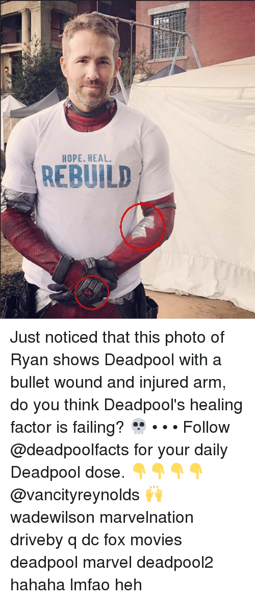 Memes, Movies, and Deadpool: HOPE. HEAL  REBUILD Just noticed that this photo of Ryan shows Deadpool with a bullet wound and injured arm, do you think Deadpool's healing factor is failing? 💀 • • • Follow @deadpoolfacts for your daily Deadpool dose. 👇👇👇👇 @vancityreynolds 🙌 wadewilson marvelnation driveby q dc fox movies deadpool marvel deadpool2 hahaha lmfao heh