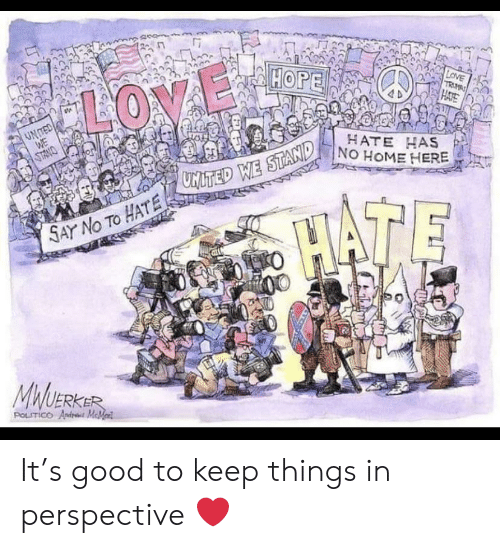 Memed: HOPE  LOVE  TRM  HATE  LOVE  UNTED  WE  HATE HAS  NO HOME HERE  ONMLS  MITED WE STAND  HATE  SAY No TO HATE 2  MWUERKER  POLITICO Andr MeMed It's good to keep things in perspective ❤️