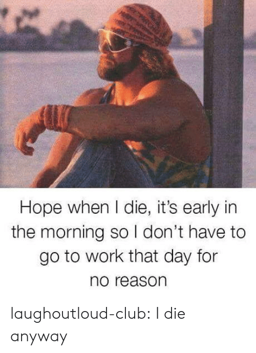 Club, Tumblr, and Work: Hope when I die, it's early in  the morning so I don't have to  go to work that day for  no reason laughoutloud-club:  I die anyway