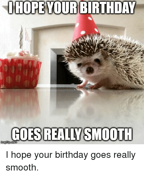 Birthday, Smooth, and Hope: HOPE YOUR BIRTHDAY  GOES REALLYSMOOTH I hope your birthday goes really smooth.