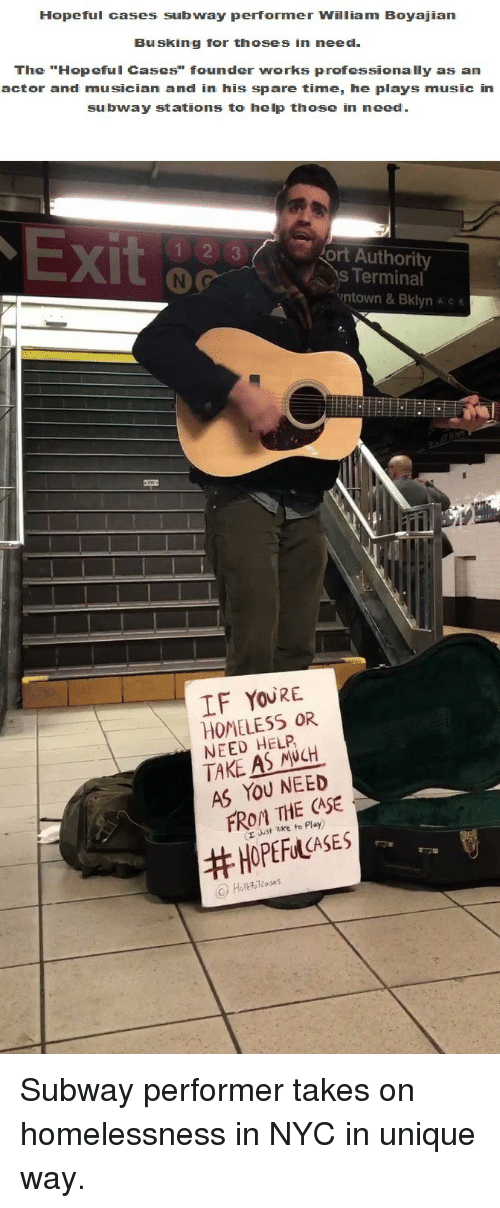 "ort: Hopeful cases subway performer William Boyajian  Busking for thoses in need  The ""Hopeful Cases"" founder works professionally as an  actor and musician and in his spare time, he plays music in  subway stations to help those in need  X)  ort Authority  s Terminal  ntown & Bklyn A c e  IF YOURE  HOMELESS OR  NEED HELP  TAKE AS NCH  AS YOU NEED  FROM THE CASE  (r uust zke to Play)  <p>Subway performer takes on homelessness in NYC in unique way.</p>"