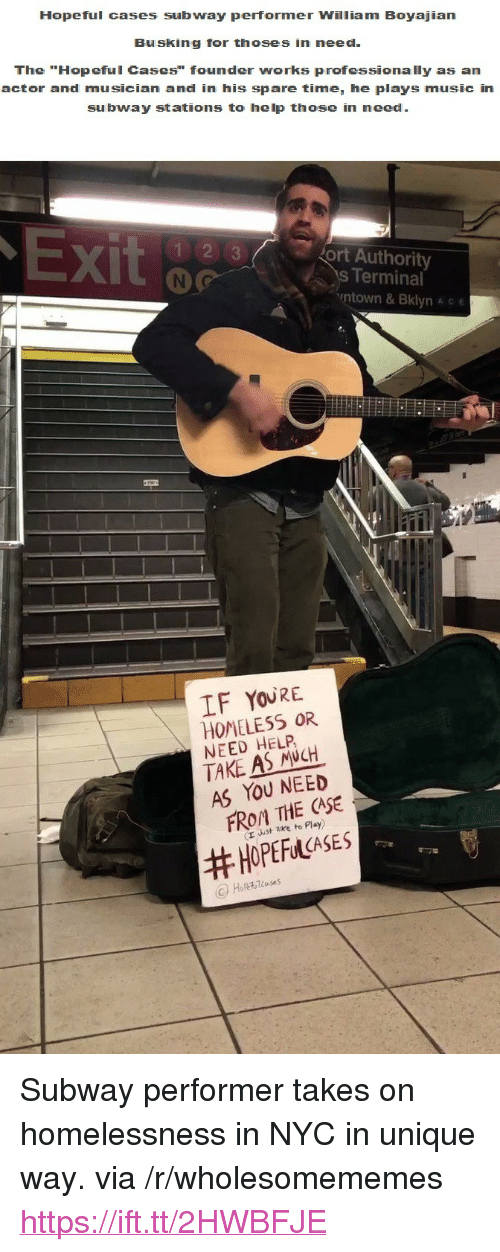 "ort: Hopeful cases subway performer William Boyajian  Busking for thoses in need  The ""Hopeful Cases"" founder works professionally as an  actor and musician and in his spare time, he plays music in  subway stations to help those in need  X)  ort Authority  s Terminal  ntown & Bklyn A c e  IF YOURE  HOMELESS OR  NEED HELP  TAKE AS NCH  AS YOU NEED  FROM THE CASE  (r uust zke to Play)  <p>Subway performer takes on homelessness in NYC in unique way. via /r/wholesomememes <a href=""https://ift.tt/2HWBFJE"">https://ift.tt/2HWBFJE</a></p>"